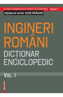 INGINERI ROMÂNI DICŢIONAR ENCICLOPEDIC. VOL . I / ROMANIAN ENGINEERS – ENCYCLOPEDIC DICTIONARY. VOL . I