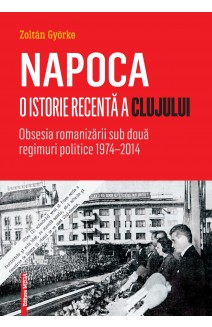 NAPOCA. O ISTORIE RECENTĂ A CLUJULUI. OBSESIA ROMANIZĂRII SUB DOUĂ REGIMURI POLITICE 1974–2014