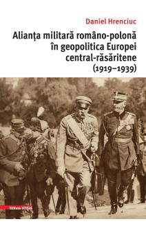 ALIANȚA MILITARĂ ROMÂNO-POLONĂ ÎN GEOPOLITICA EUROPEI CENTRAL-RĂSĂRITENE (1919–1939) / THE ROMANIAN-POLISH ALLIANCE IN THE GEOPOLITICS OF CENTRAL-EASTERN EUROPE (1919–1939)