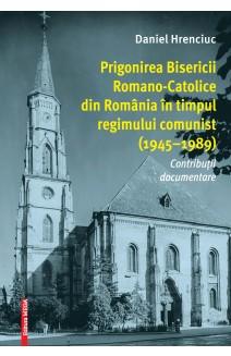 PRIGONIREA BISERICII ROMANO-CATOLICE DIN ROMÂNIA ÎN TIMPUL REGIMULUI COMUNIST (1945–1989)