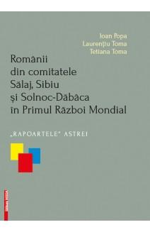 """ROMÂNII DIN COMITATELE SĂLAJ, SIBIU ŞI SOLNOC-DĂBÂCA ÎN PRIMUL RĂZBOI MONDIAL """"RAPOARTELE"""" ASTREI / THE ROMANIANS IN THE HISTORICAL COUNTIES OF SĂLAJ, SIBIU AND SOLNOC-DĂBÂCA DURING THE FIRST WORLD WAR. THE ASTRA """"REPORTS"""""""