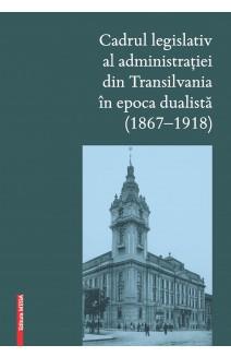CADRUL LEGISLATIV AL ADMINISTRAŢIEI DIN TRANSILVANIA ÎN EPOCA DUALISTĂ (1867–1918)