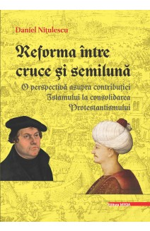 REFORMA ÎNTRE CRUCE ŞI SEMILUNĂ / THE REFORMATION BETWEEN THE CROSS AND THE CRESCENT