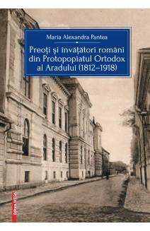 PREOŢI ŞI ÎNVĂŢĂTORI ROMÂNI DIN PROTOPOPIATUL ORTODOX AL ARADULUI (1812–1918)