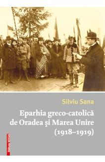 EPARHIA GRECO-CATOLICĂ DE ORADEA ŞI MAREA UNIRE (1918–1919) / THE GREEK-CATHOLIC EPARCHY OF ORADEA AND THE GREAT UNION (1918–1919)
