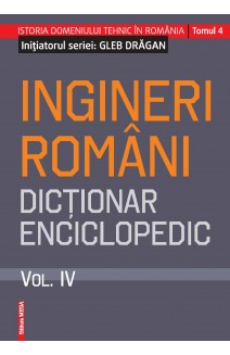 INGINERI ROMÂNI. DICŢIONAR ENCICLOPEDIC. VOL. IV / ROMANIAN ENGINEERS – ENCYCLOPEDIC DICTIONARY. VOL. IV