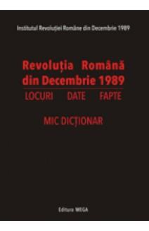 REVOLUŢIA ROMÂNĂ DIN DECEMBRIE 1989 LOCURI, DATE, FAPTE MIC DICŢIONAR
