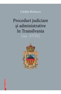 PROCEDURI JUDICIARE ȘI ADMINISTRATIVE ÎN TRANSILVANIA (SEC. XVIII)