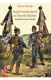 SAŞII TRANSILVĂNENI ÎN MARELE RĂZBOI / TRANSYLVANIAN SAXONS DURING THE GREAT WAR