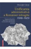 UNIFICAREA ADMINISTRATIVĂ A ROMÂNIEI ÎNTREGITE (1918–1925) / THE ADMINISTRATIVE UNIFICATION OF GREATER ROMANIA (1918–1925)