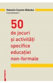 50 DE JOCURI ŞI ACTIVITĂŢI SPECIFICE EDUCAŢIEI NON‑FORMALE / 50 GAMES AND ACTIVITIES SPECIFIC TO NON-FORMAL EDUCATION