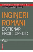 INGINERI ROMÂNI DICŢIONAR ENCICLOPEDIC. VOL . I / ROMANIAN ENGINEERS – ENCYCLOPEDIC DICTIONARY. VOL . I