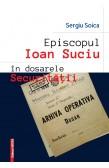 EPISCOPUL IOAN SUCIU ÎN DOSARELE SECURITĂŢII / BISHOP IOAN SUCIU  IN THE SECURITATE FILES
