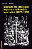 IPOSTAZE ALE IDEOLOGIEI LEGIONARE ÎN ROMÂNIA INTERBELICĂ (1927–1938) / FACES OF LEGIONARY IDEOLOGY IN INTERWAR ROMANIA (1927–1938)