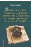 SIGILIILE ŞI PRACTICILE SIGILARE ALE LOCURILOR DE ADEVERIRE DIN TRANSILVANIA ŞI COMITATELE ÎNVECINATE ÎN SECOLELE XIII-XIV