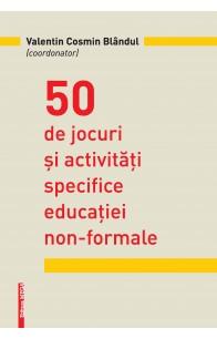 50 DE JOCURI ŞI ACTIVITĂŢI SPECIFICE EDUCAŢIEI NON‑FORMALE / 50 GAMES AND ACTIVITIES SPECIFIC TO NON-FORMAL EDUCATION