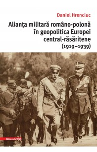 ALIANȚA MILITARĂ ROMÂNO-POLONĂ ÎN GEOPOLITICA EUROPEI CENTRAL-RĂSĂRITENE (1919–1939) / THE ROMANIAN-POLISH ALLIANCE IN THE GEOPOLITICS OF CENTRAL-EASTERN EUROPE (1919–1939)