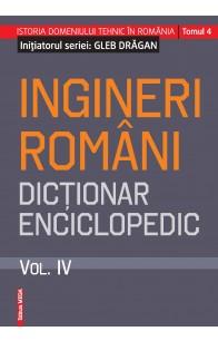 INGINERI ROMÂNI. DICŢIONAR ENCICLOPEDIC. VOL. IV