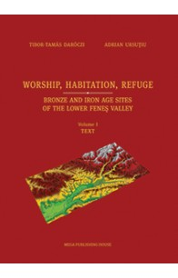 WORSHIP, HABITATION, REFUGE. BRONZE AND IRON AGE SITES OF THE LOWER FENEŞ VALLEY VOLUME I. TEXT
