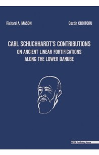CARL SCHUCHHARDT'S CONTRIBUTIONS ON ANCIENT LINEAR FORTIFICATIONS ALONG THE LOWER DANUBE