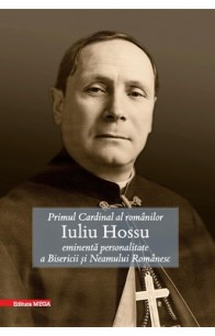 PRIMUL CARDINAL AL ROMÂNILOR IULIU HOSSU EMINENTĂ PERSONALITATE A BISERICII ȘI NEAMULUI ROMÂNESC / THE FIRST CARDINAL OF THE ROMANIANS. IULIU HOSSU, EMINENT PERSONALITY OF THE ROMANIAN CHURCH AND PEOPLE