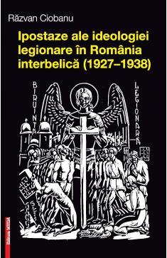 IPOSTAZE ALE IDEOLOGIEI LEGIONARE ÎN ROMÂNIA INTERBELICĂ (1927–1938)