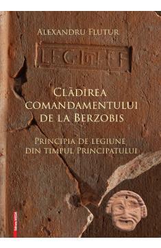 CLĂDIREA COMANDAMENTULUI DE LA BERZOBIS PRINCIPIA DE LEGIUNE DIN TIMPUL PRINCIPATULUI / THE HEADQUARTERS BUILDING IN BERZOBIS LEGIONARY PRINCIPIA DURING THE PRINCIPATE