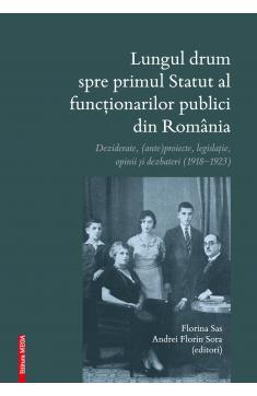LUNGUL DRUM SPRE PRIMUL STATUT AL FUNCŢIONARILOR PUBLICI DIN ROMÂNIA DEZIDERATE, (ANTE)PROIECTE, LEGISLAŢIE, OPINII ȘI DEZBATERI (1918–1923)